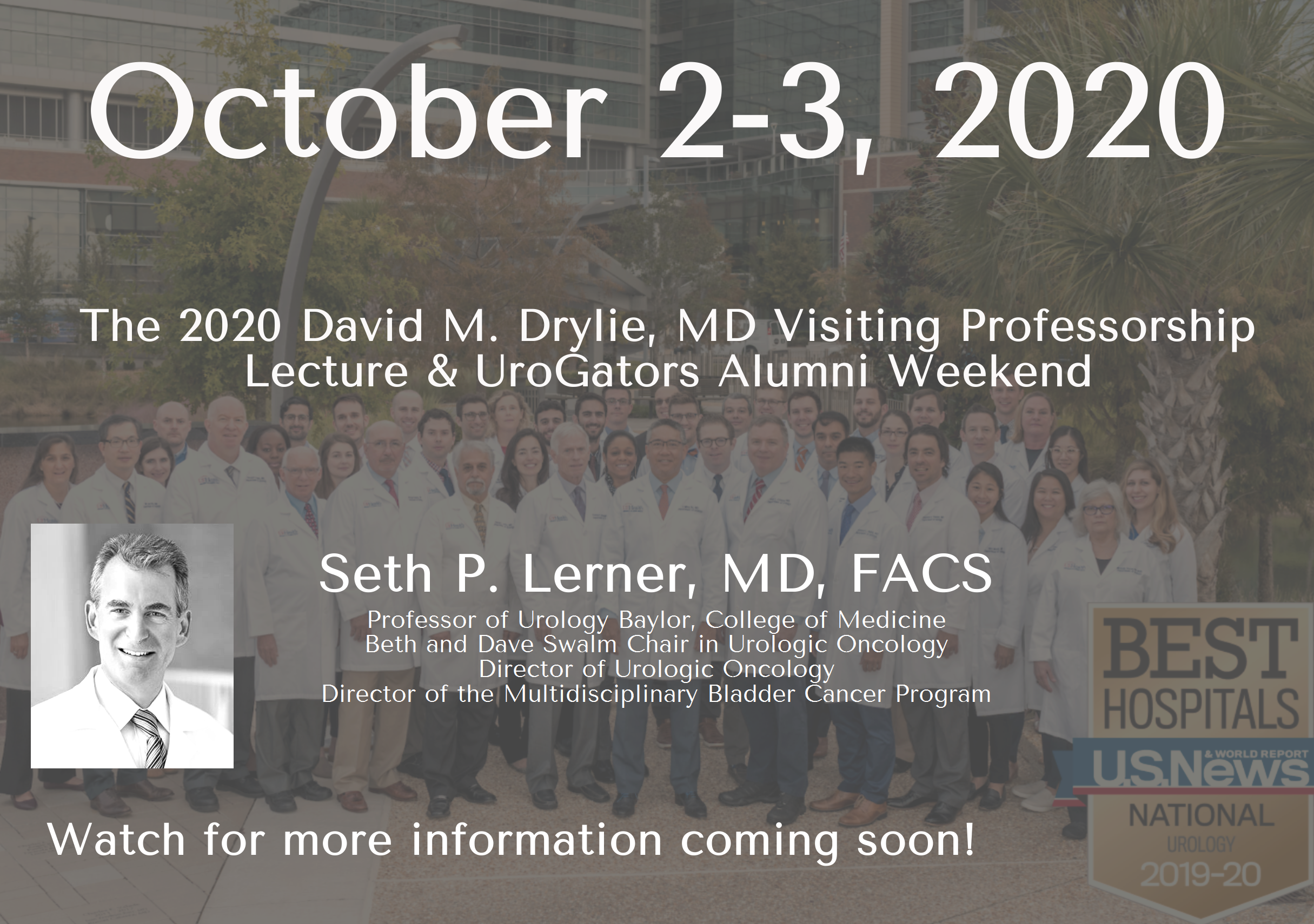 A gray graphic that reads October 2-3, 2020, The 2020 David M. Drylie, MD Visiting Professorship Lecture & UroGators Alumni Weekend, Seth P. Lerner, MD, FACS, Professor of Urology Baylor, College of Medicine, Beth and Dave Swalm Chair in Urologic Oncology, Director of Urologic Oncology, Director of the Multidisciplinary Bladder Cancer Program. Watch for more information coming soon! The graphic features the faculty and residents of uf urology. they are in their white doctor coats. it also features the best hospitals graphic. the text reads best hospitals us news national urology 2019-2020. the graphic has a picture of doctor lerner. he is in his white doctor coat. the picture is black and white.