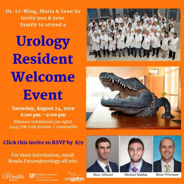 Urology resident welcome event invitation.  it's a large square with the background color of orange.  in white and blue font are the words Dr. Li-Ming, Maria & Sean Su invite you & your family to attend a Urology Resident Welcome Event Saturday, August 24, 2019 6:00 pm - 9:00 pm  at  Biltmore Subdivision (on right) 11447 SW 27th Avenue, Gainesville.  Click this invite to RSVP by  8/9.  For more information, email Ronda.Patton@urology.ufl.edu. at the bottom of the invite are 3 logos all in white.  the first one reads uf health urology.  the second one reads uf college of medicine, department of urology, university of florida and the last one reads urogators alumni society.  the right side of the invite has a group picture of uf urology faculty and residents.  they are all wearing white coats and doing the gator chomp.  the second picture below the first, is a bronze gator statue with his mouth open.  the third picture is professional photos of doctors abboud, madaii and wiseman.  all are in dark suits, dress shirts and ties.