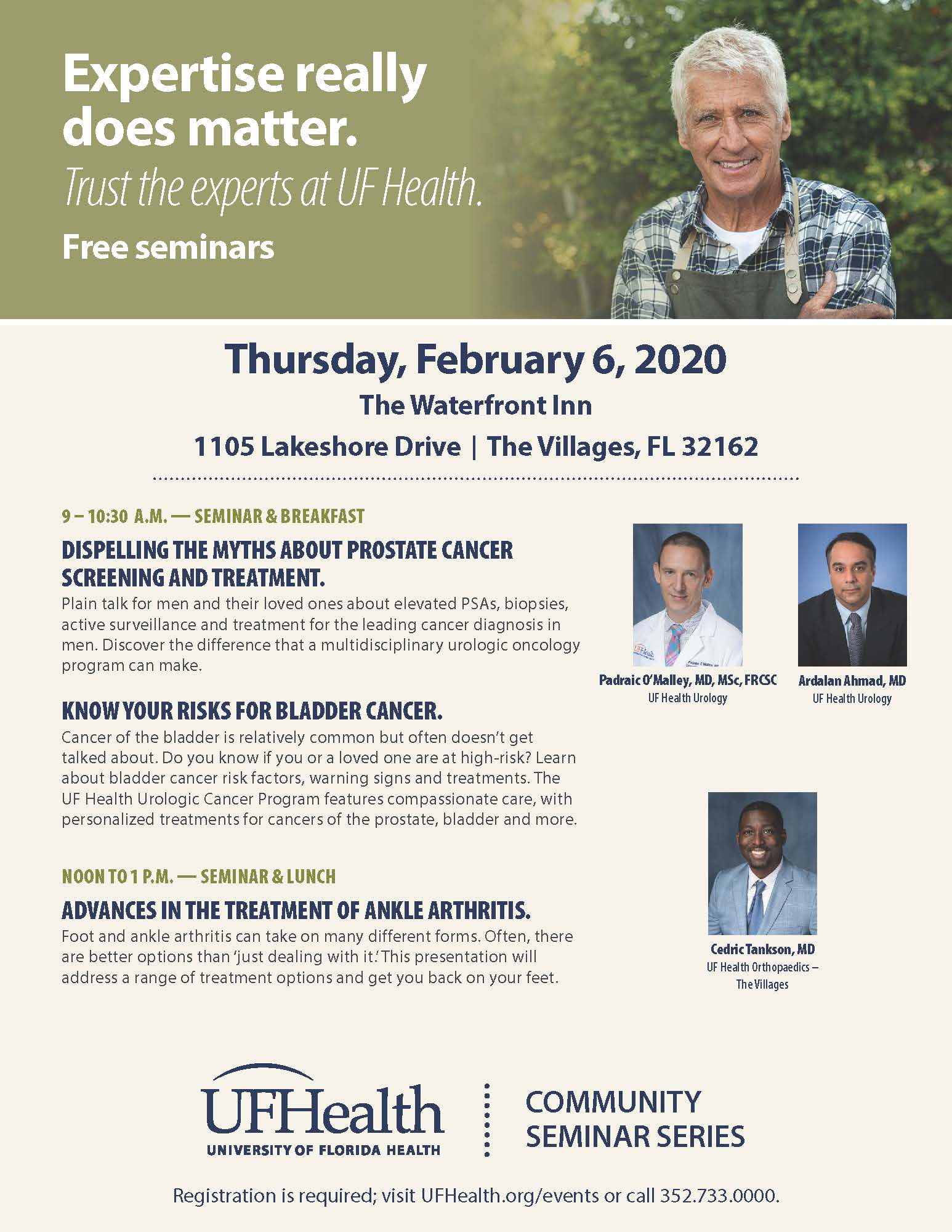 Expertise really does matter.   Trust the experts at UF Health. Free seminars.  Thursday, February 6, 2020 The Waterfront Inn, 1105 Lakeshore Drive, The Villages, FL 32162.    9 – 10:30 A.M. — SEMINAR & BREAKFAST DISPELLING THE MYTHS ABOUT PROSTATE CANCER SCREENING AND TREATMENT. Plain talk for men and their loved ones about elevated PSAs, biopsies, active surveillance and treatment for the leading cancer diagnosis in men. Discover the difference that a multidisciplinary urologic oncology program can make. KNOW YOUR RISKS FOR BLADDER CANCER. Cancer of the bladder is relatively common but often doesn't get talked about. Do you know if you or a loved one are at high-risk? Learn about bladder cancer risk factors, warning signs and treatments. The UF Health Urologic Cancer Program features compassionate care, with personalized treatments for cancers of the prostate, bladder and more. NOON TO 1 P.M. — SEMINAR & LUNCH ADVANCES IN THE TREATMENT OF ANKLE ARTHRITIS. Foot and ankle arthritis can take on many different forms. Often, there are better options than 'just dealing with it.' This presentation will address a range of treatment options and get you back on your feet.