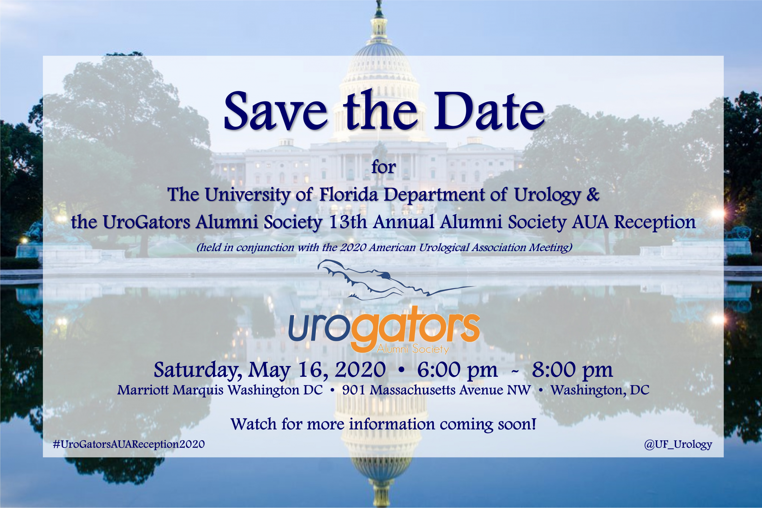Save the Date for The University of Florida Department of Urology & the UroGators Alumni Society 13th Annual Alumni Society AUA Reception  (held in conjunction with the 2020 American Urological Association Meeting) Saturday, May 16, 2020 from 6:00 pm  -  8:00 pm at the Marriott Marquis Washington DC , 901 Massachusetts Avenue NW , Washington, DC.  Watch for more information coming soon!