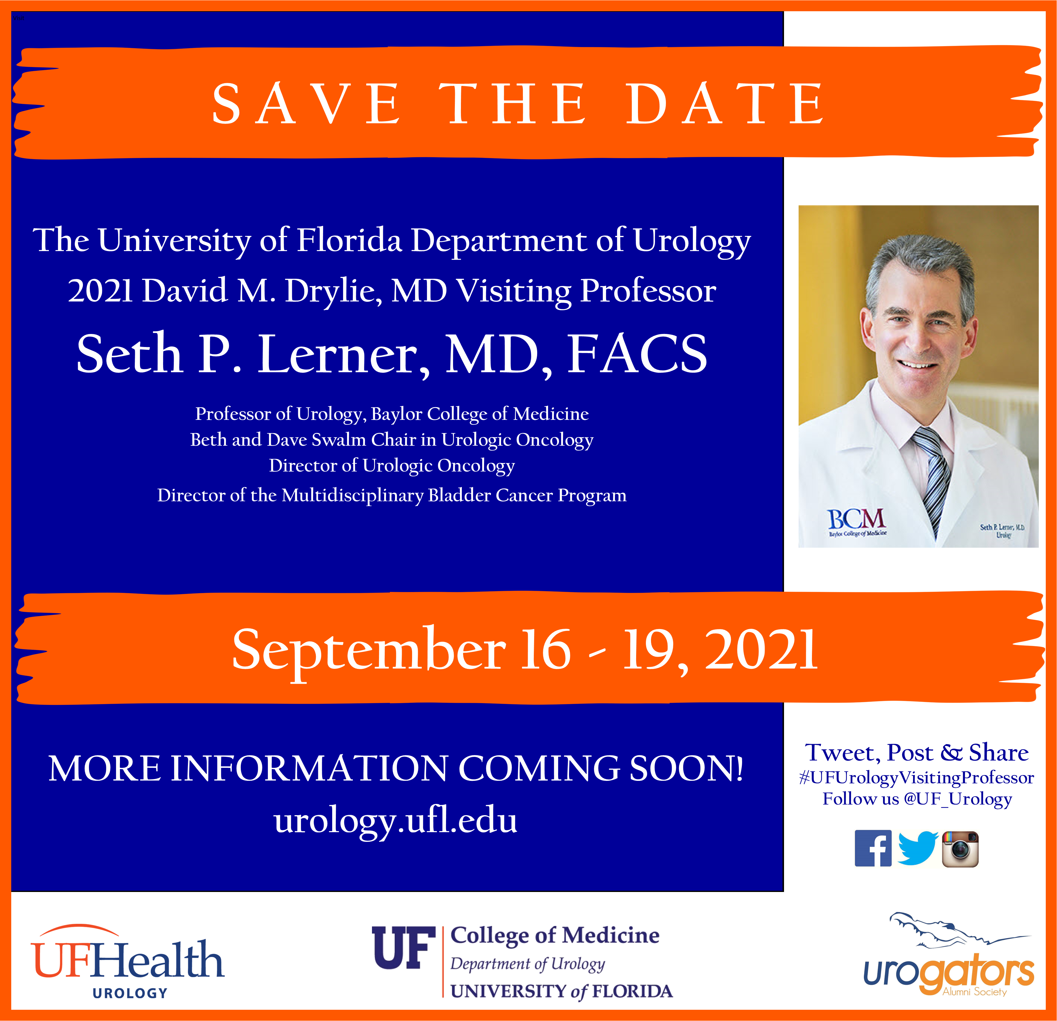 a brochure card with a white background and orange and blue accent colors.  SAVE THE DATE is at the top.  below reads The University of Florida Department of Urology 2021 David M. Drylie, MD Visiting Professor  Seth P. Lerner, MD, FACS Professor of Urology, Baylor College of Medicine Beth and Dave Swalm Chair in Urologic Oncology Director of Urologic Oncology Director of the Multidisciplinary Bladder Cancer Program.   next is the date September 16 - 19, 2021.  below the date is MORE INFORMATION COMING SOON! urology.ufl.edu.  on the right of the card is a picture of doctor lerner.  he has dark hair and is wearing white doctors coat.  below his picture are the words            Tweet, Post & Share  #UFUrologyVisitingProfessor Follow us @UF_Urology .  the uf health, uf college of medicine and urogatos logo are across the bottom of the card.