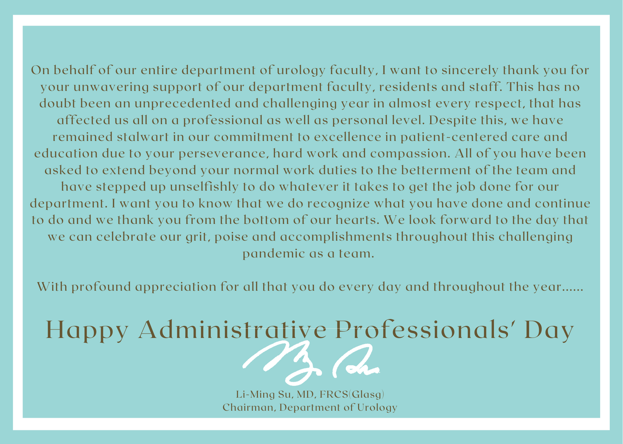 a teal blue card with a white border. the text is On behalf of our entire department of urology faculty, I want to sincerely thank you for your unwavering support of our department faculty, residents and staff. This has no doubt been an unprecedented and challenging year in almost every respect, that has affected us all on a professional as well as personal level. Despite this, we have remained stalwart in our commitment to excellence in patient-centered care and education due to your perseverance, hard work and compassion. All of you have been asked to extend beyond your normal work duties to the betterment of the team and have stepped up unselfishly to do whatever it takes to get the job done for our department. I want you to know that we do recognize what you have done and continue to do and we thank you from the bottom of our hearts. We look forward to the day that we can celebrate our grit, poise and accomplishments throughout this challenging pandemic as a team. With profound appreciation for all that you do every day and throughout the year......Happy Administrative Professionals' Day Li-Ming Su, MD, FRCS(Glasg) Chairman, Department of Urology